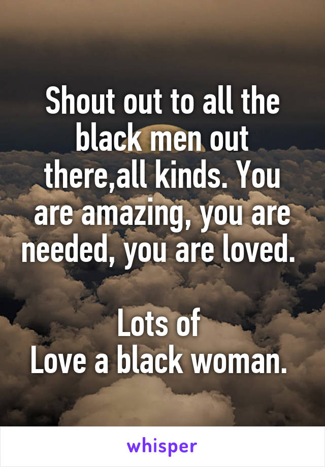 Shout out to all the black men out there,all kinds. You are amazing, you are needed, you are loved.   Lots of  Love a black woman.