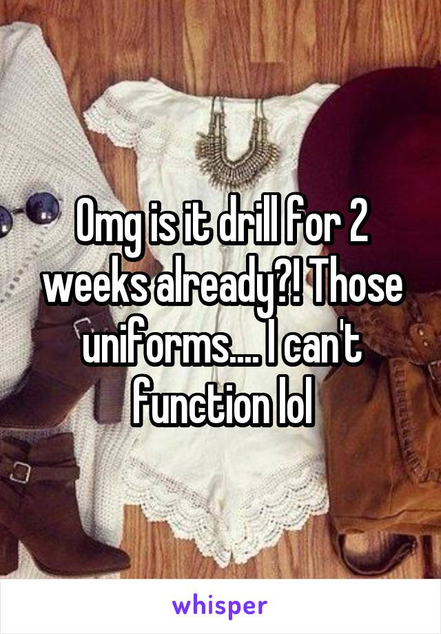 Omg is it drill for 2 weeks already?! Those uniforms.... I can't function lol