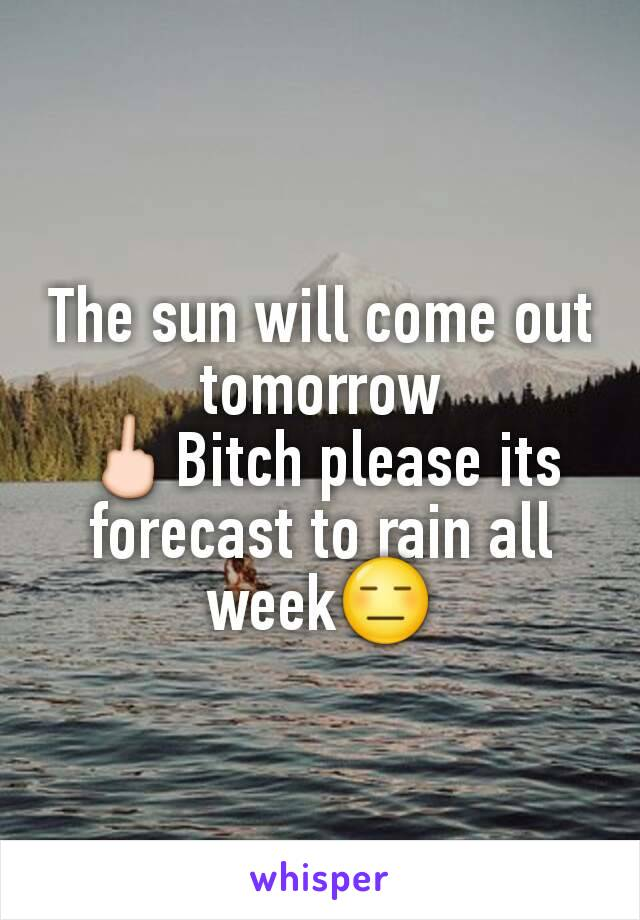 The sun will come out tomorrow 🖕Bitch please its  forecast to rain all week😑