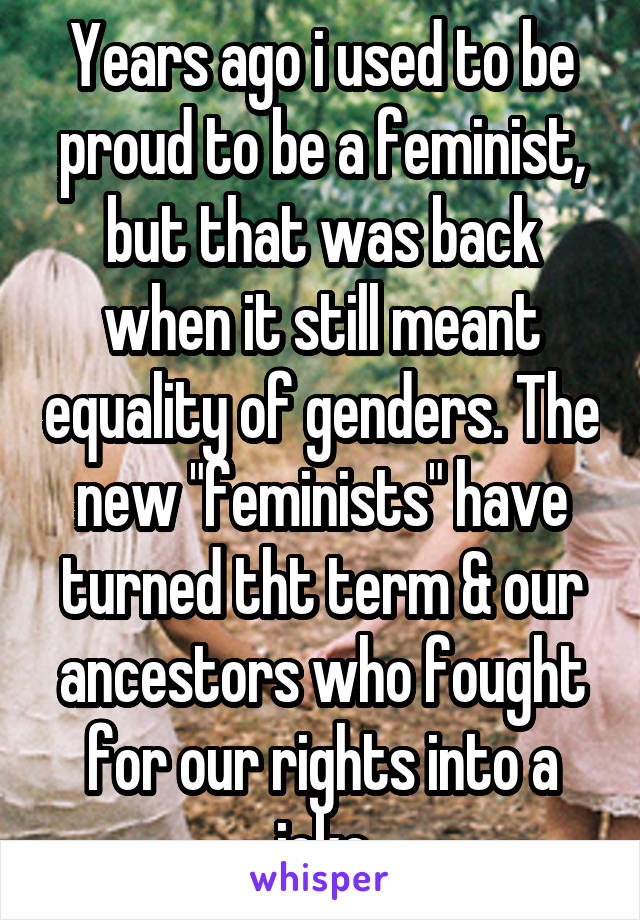 "Years ago i used to be proud to be a feminist, but that was back when it still meant equality of genders. The new ""feminists"" have turned tht term & our ancestors who fought for our rights into a joke"