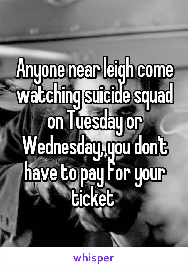Anyone near leigh come watching suicide squad on Tuesday or Wednesday, you don't have to pay for your ticket