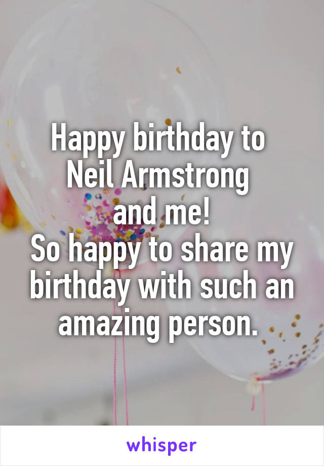 Happy birthday to  Neil Armstrong  and me! So happy to share my birthday with such an amazing person.