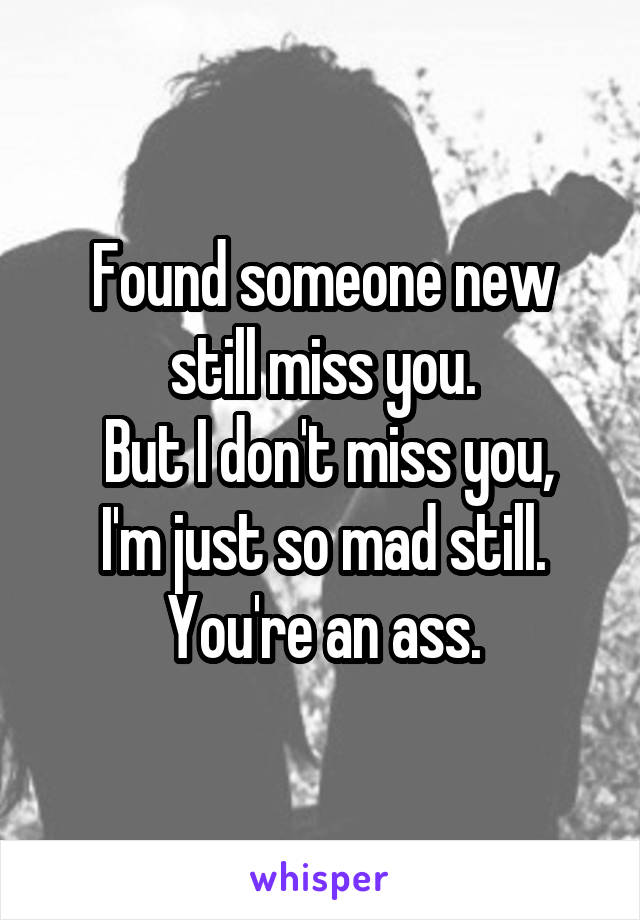 Found someone new still miss you.  But I don't miss you, I'm just so mad still.  You're an ass.