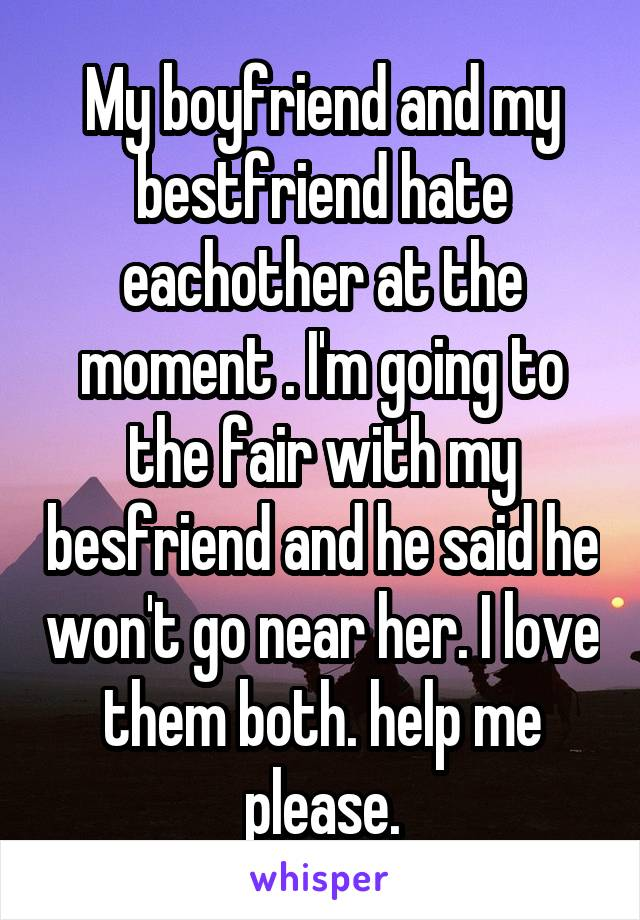 My boyfriend and my bestfriend hate eachother at the moment . I'm going to the fair with my besfriend and he said he won't go near her. I love them both. help me please.