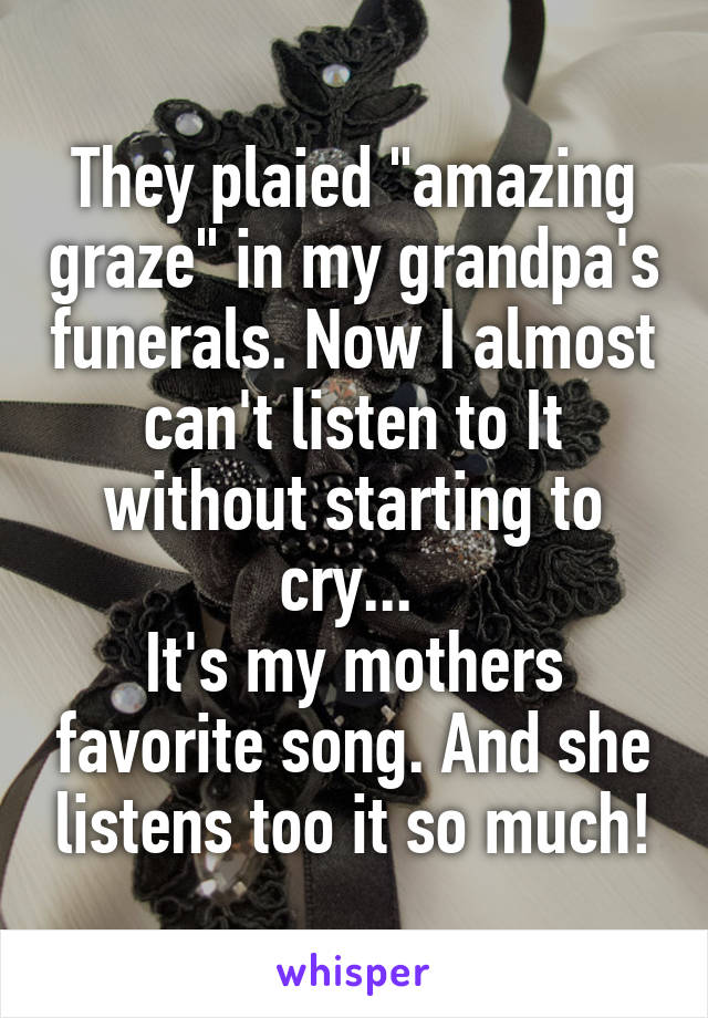 """They plaied """"amazing graze"""" in my grandpa's funerals. Now I almost can't listen to It without starting to cry...  It's my mothers favorite song. And she listens too it so much!"""