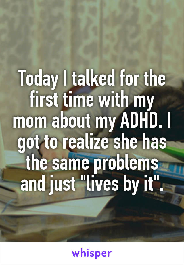 """Today I talked for the first time with my mom about my ADHD. I got to realize she has the same problems and just """"lives by it""""."""