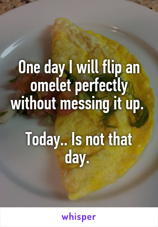 One day I will flip an omelet perfectly without messing it up.   Today.. Is not that day.