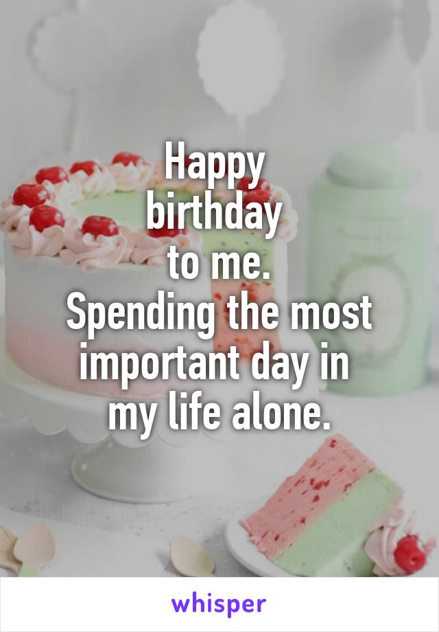 Happy  birthday  to me. Spending the most important day in  my life alone.