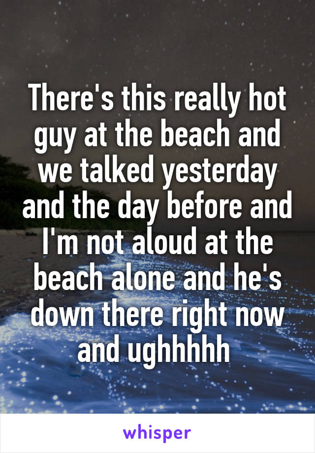 There's this really hot guy at the beach and we talked yesterday and the day before and I'm not aloud at the beach alone and he's down there right now and ughhhhh