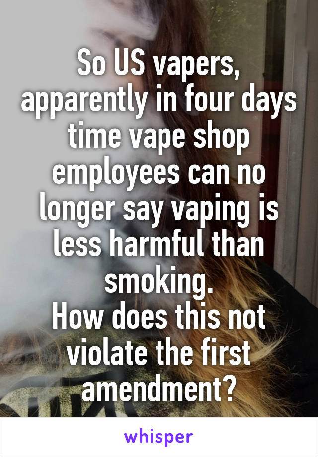 So US vapers, apparently in four days time vape shop employees can no longer say vaping is less harmful than smoking. How does this not violate the first amendment?