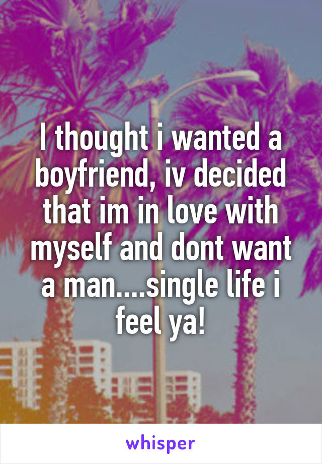 I thought i wanted a boyfriend, iv decided that im in love with myself and dont want a man....single life i feel ya!