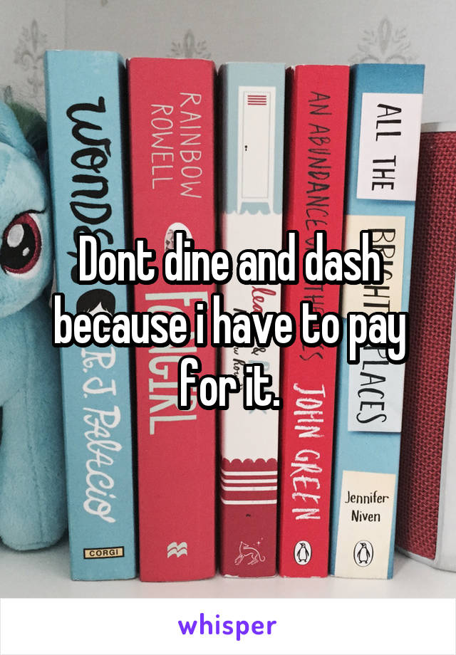 Dont dine and dash because i have to pay for it.