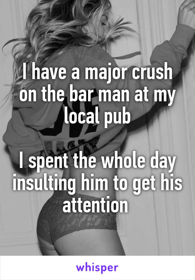 I have a major crush on the bar man at my local pub  I spent the whole day insulting him to get his attention