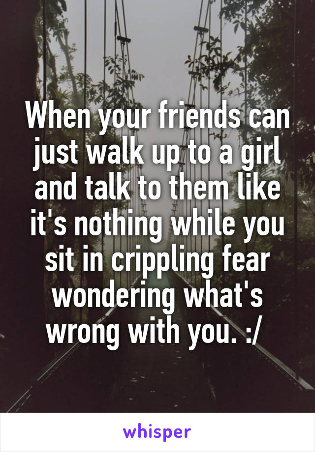 When your friends can just walk up to a girl and talk to them like it's nothing while you sit in crippling fear wondering what's wrong with you. :/