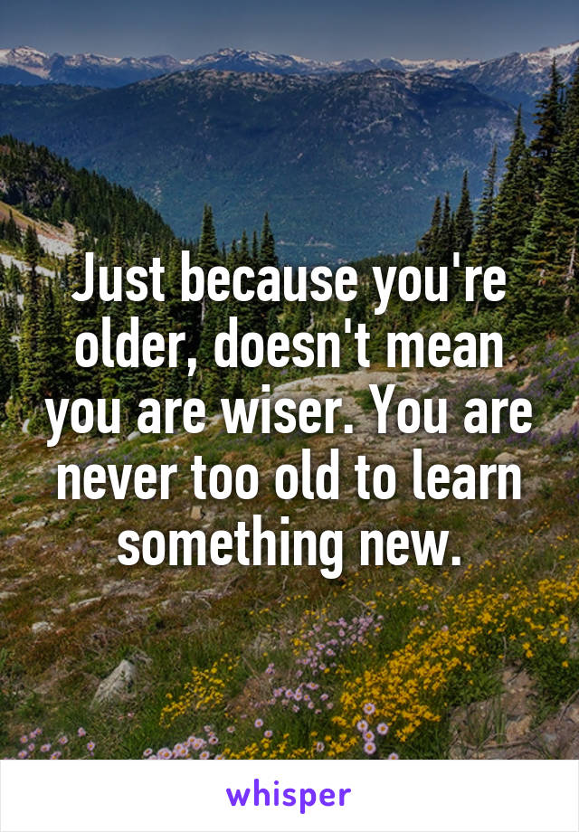 Just because you're older, doesn't mean you are wiser. You are never too old to learn something new.