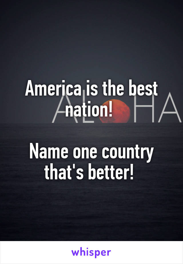 America is the best nation!   Name one country that's better!