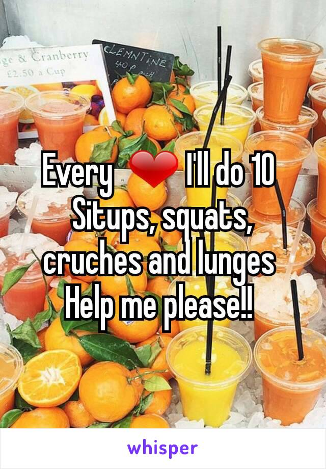Every  ❤ I'll do 10  Situps, squats, cruches and lunges  Help me please!!