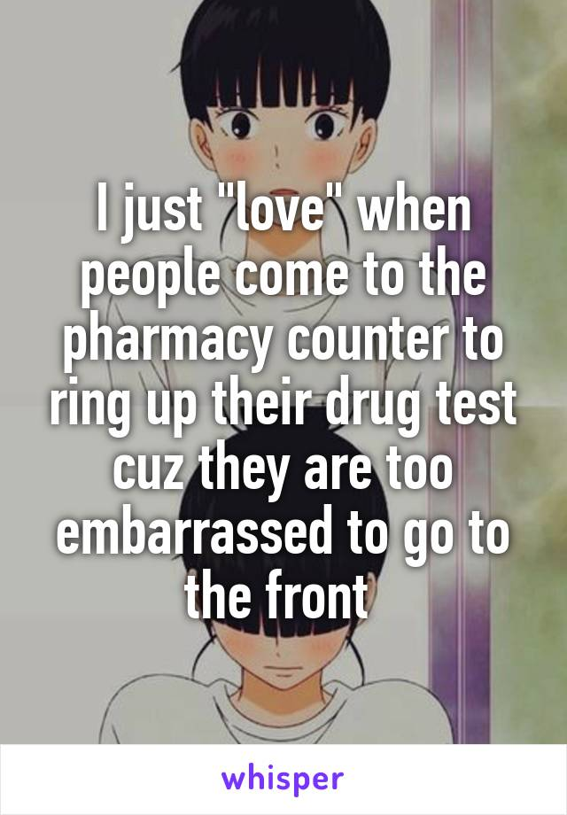 """I just """"love"""" when people come to the pharmacy counter to ring up their drug test cuz they are too embarrassed to go to the front"""