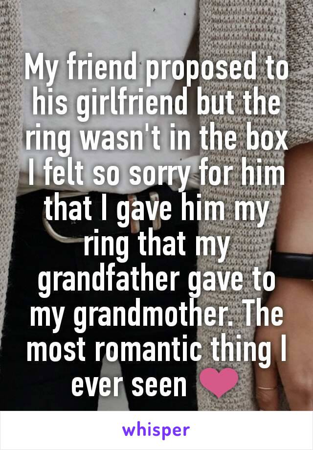 My friend proposed to his girlfriend but the ring wasn't in the box I felt so sorry for him that I gave him my  ring that my grandfather gave to my grandmother. The most romantic thing I ever seen ❤