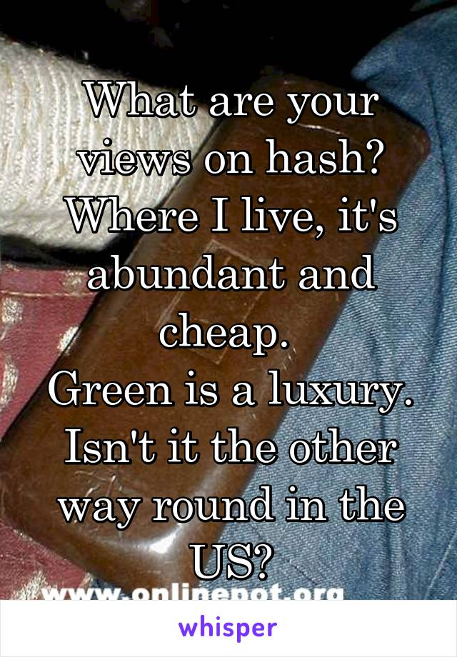 What are your views on hash? Where I live, it's abundant and cheap.  Green is a luxury. Isn't it the other way round in the US?