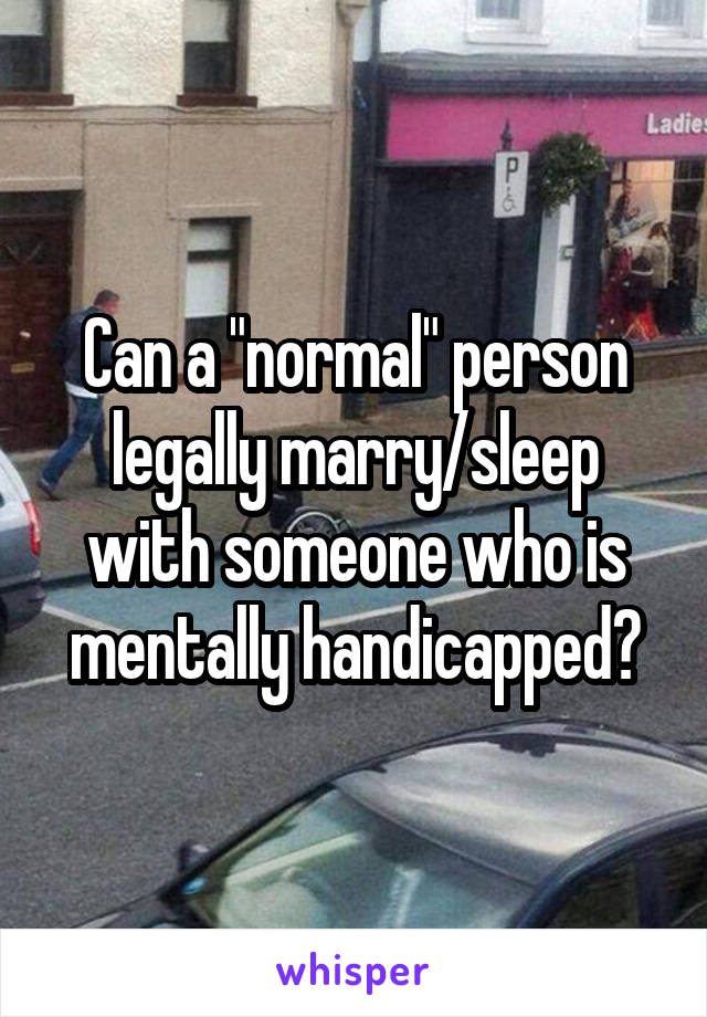 """Can a """"normal"""" person legally marry/sleep with someone who is mentally handicapped?"""