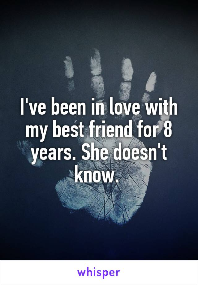 I've been in love with my best friend for 8 years. She doesn't know.