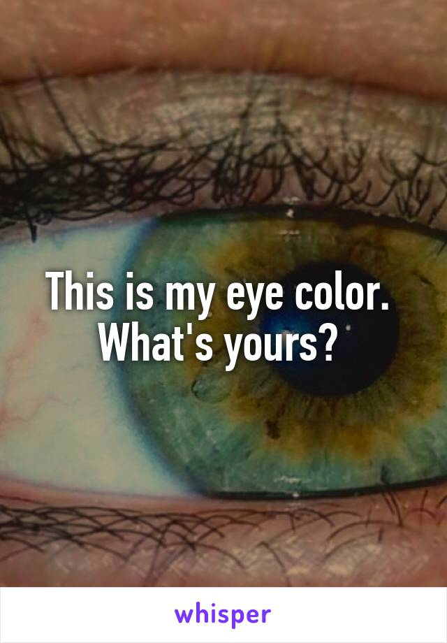 This is my eye color.  What's yours?