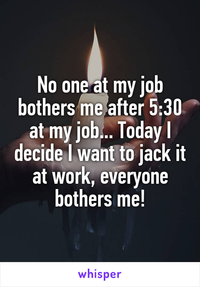 No one at my job bothers me after 5:30 at my job... Today I decide I want to jack it at work, everyone bothers me!