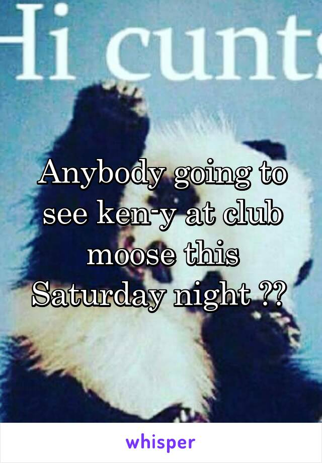 Anybody going to see ken-y at club moose this Saturday night ??