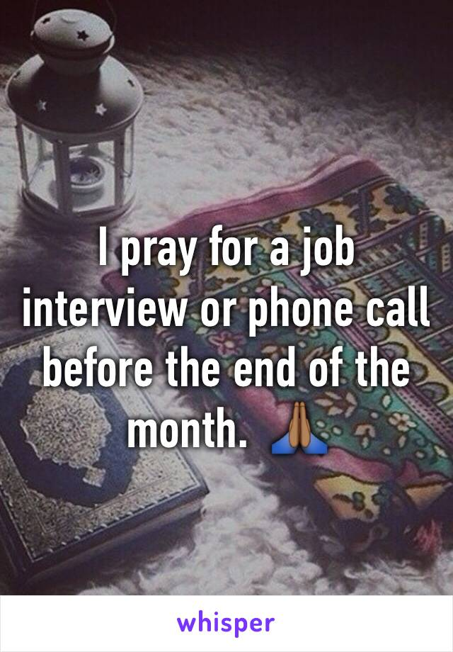 I pray for a job interview or phone call before the end of the month.  🙏🏾