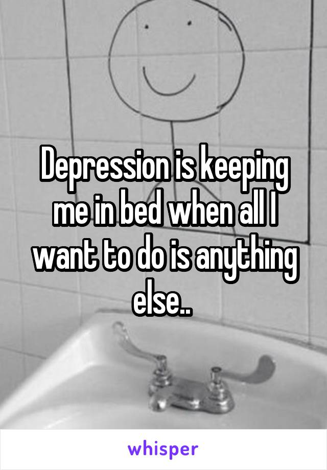 Depression is keeping me in bed when all I want to do is anything else..