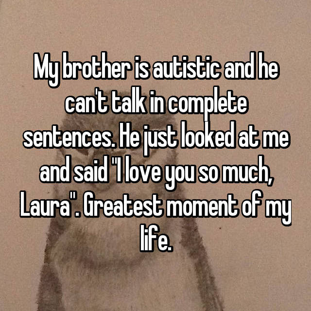 "My brother is autistic and he can't talk in complete sentences. He just looked at me and said ""I love you so much, Laura"". Greatest moment of my life."