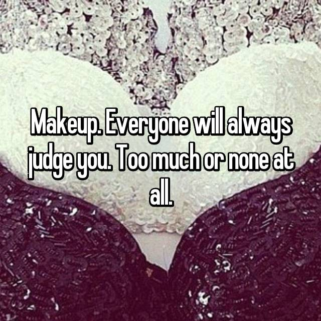 Makeup. Everyone will always judge you. Too much or none at all.