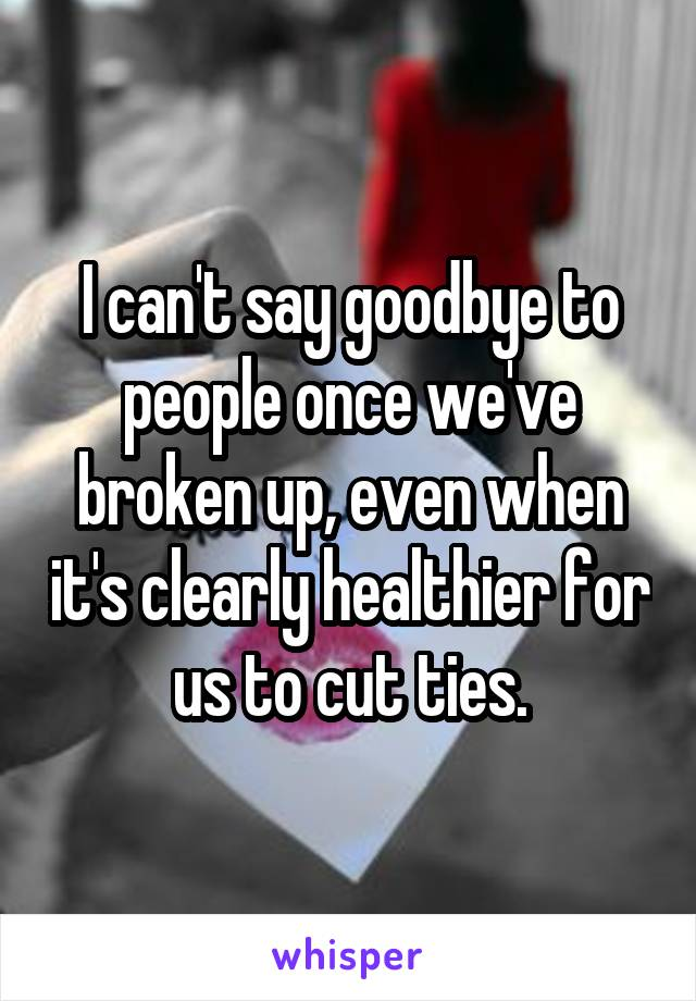 I can't say goodbye to people once we've broken up, even when it's clearly healthier for us to cut ties.