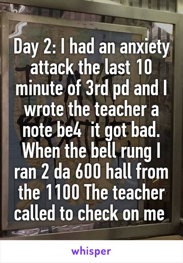 Day 2: I had an anxiety attack the last 10 minute of 3rd pd and I wrote the teacher a note be4  it got bad. When the bell rung I ran 2 da 600 hall from the 1100 The teacher called to check on me