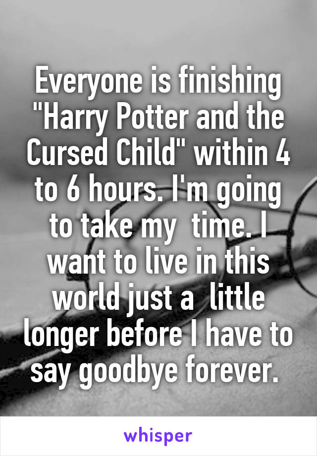 "Everyone is finishing ""Harry Potter and the Cursed Child"" within 4 to 6 hours. I'm going to take my  time. I want to live in this world just a  little longer before I have to say goodbye forever."