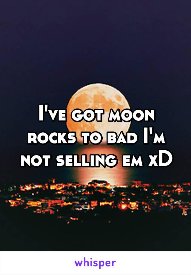 I've got moon rocks to bad I'm not selling em xD