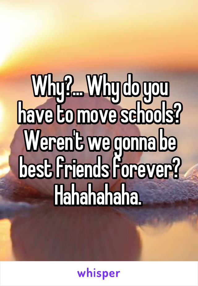 Why?... Why do you have to move schools? Weren't we gonna be best friends forever? Hahahahaha.