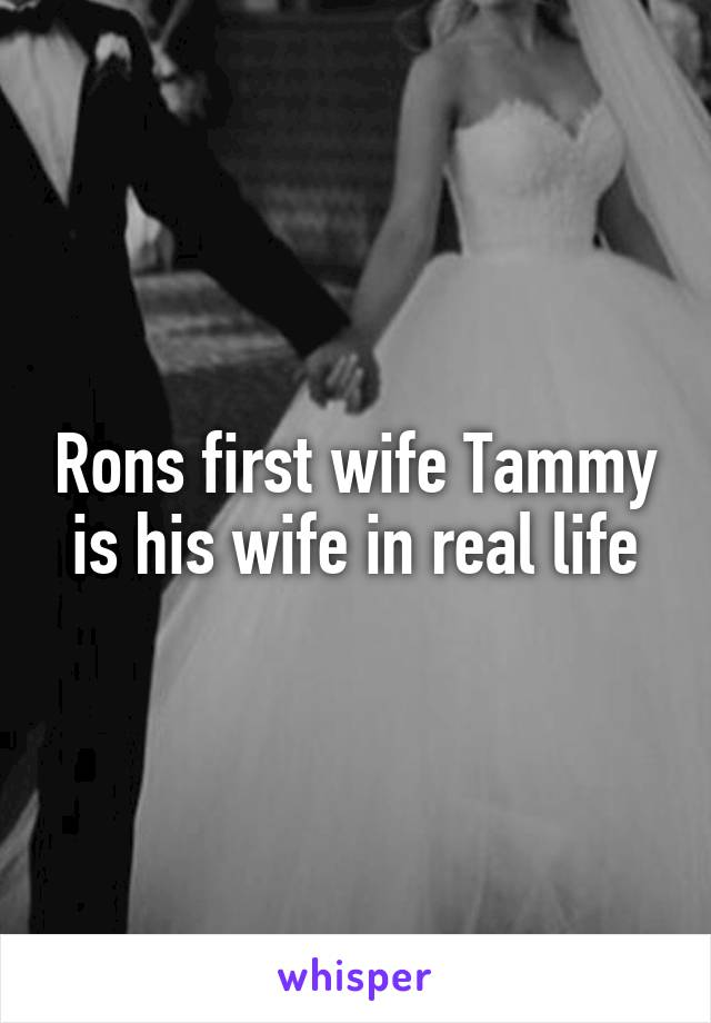 Rons first wife Tammy is his wife in real life