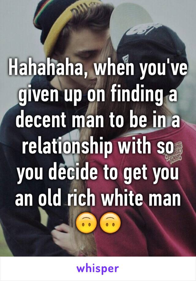 Hahahaha, when you've given up on finding a decent man to be in a relationship with so you decide to get you an old rich white man 🙃🙃