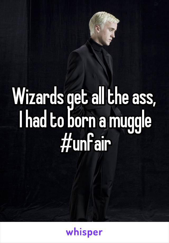 Wizards get all the ass,  I had to born a muggle #unfair