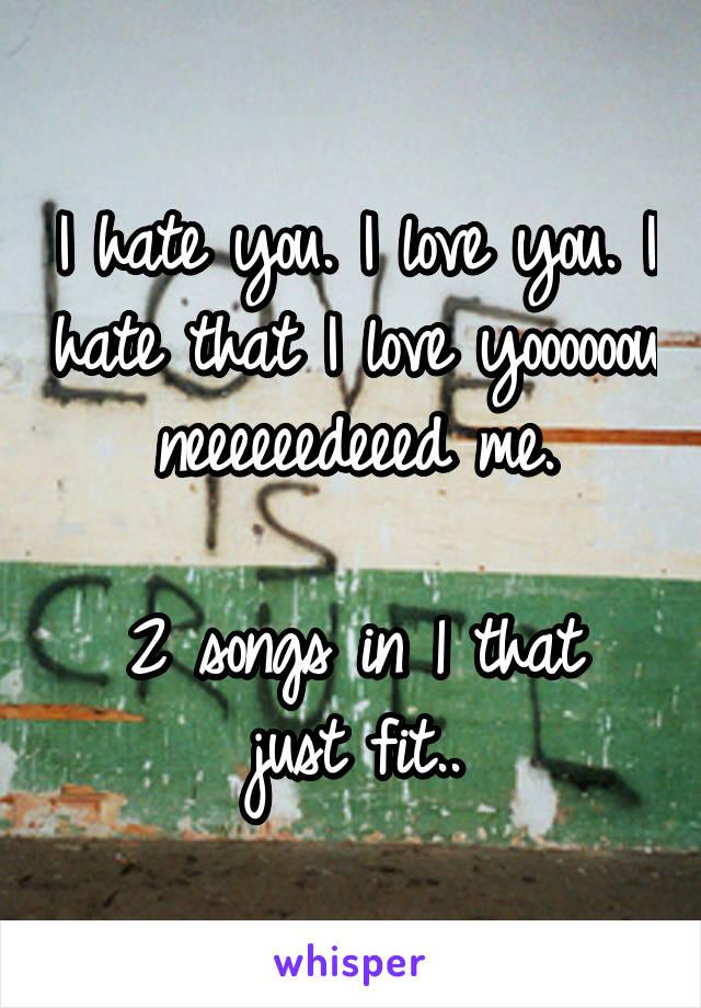 I hate you. I love you. I hate that I love yoooooou neeeeeedeeed me.  2 songs in 1 that just fit..