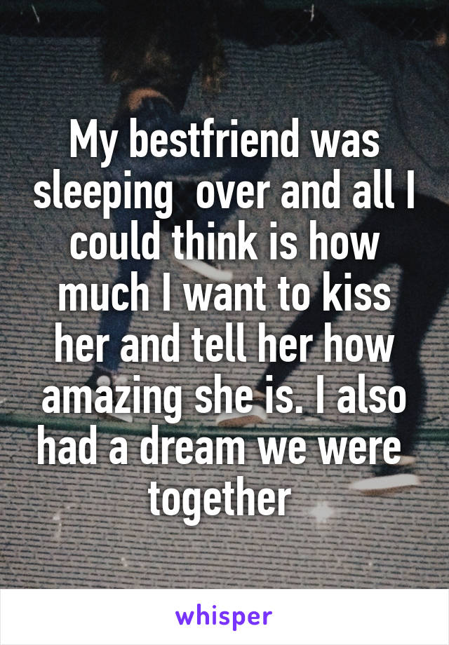 My bestfriend was sleeping  over and all I could think is how much I want to kiss her and tell her how amazing she is. I also had a dream we were  together