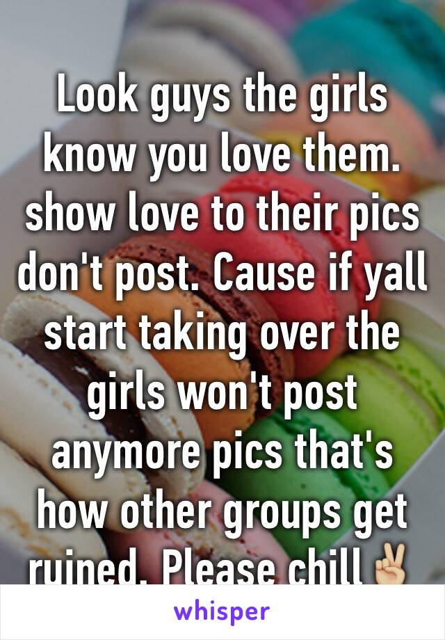 Look guys the girls know you love them. show love to their pics don't post. Cause if yall start taking over the girls won't post anymore pics that's how other groups get ruined. Please chill✌🏼️