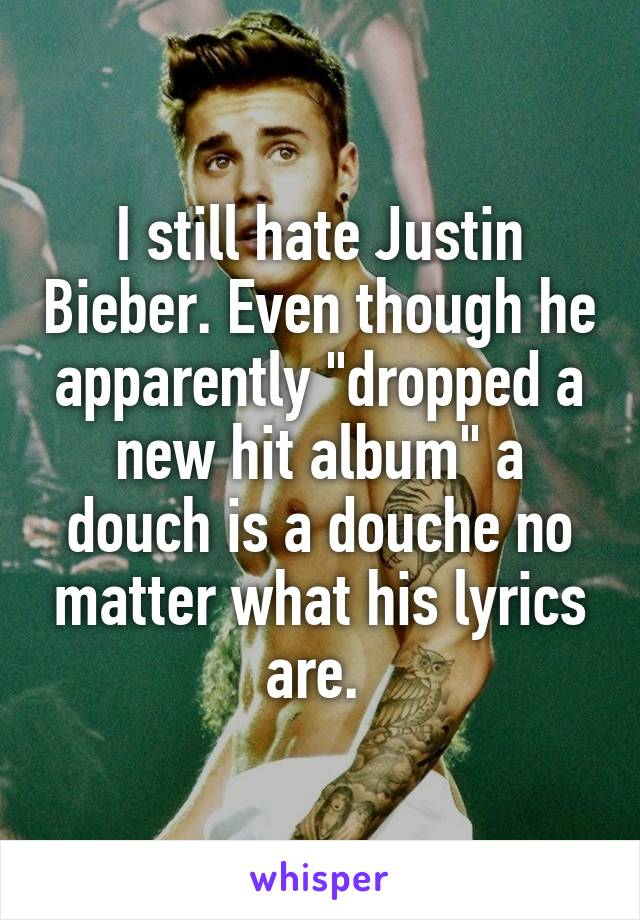 """I still hate Justin Bieber. Even though he apparently """"dropped a new hit album"""" a douch is a douche no matter what his lyrics are."""