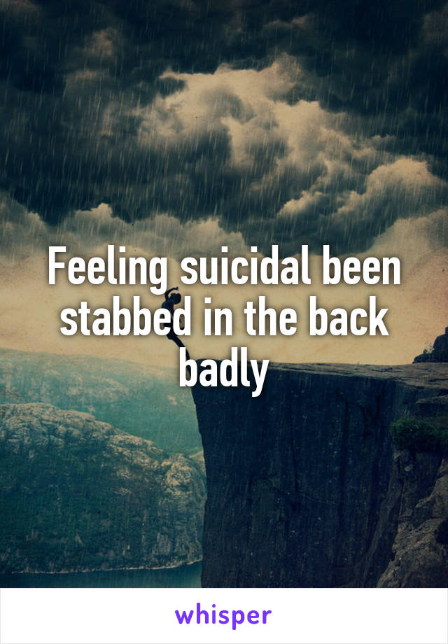 Feeling suicidal been stabbed in the back badly