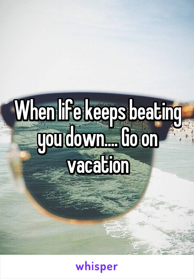 When life keeps beating you down.... Go on vacation