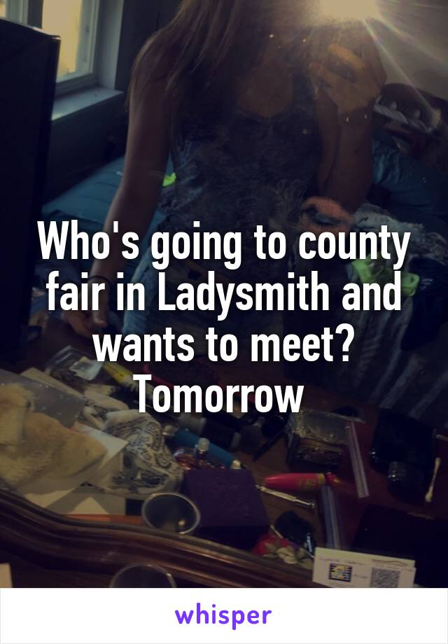 Who's going to county fair in Ladysmith and wants to meet? Tomorrow