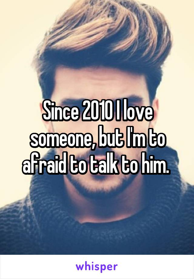 Since 2010 I love someone, but I'm to afraid to talk to him.
