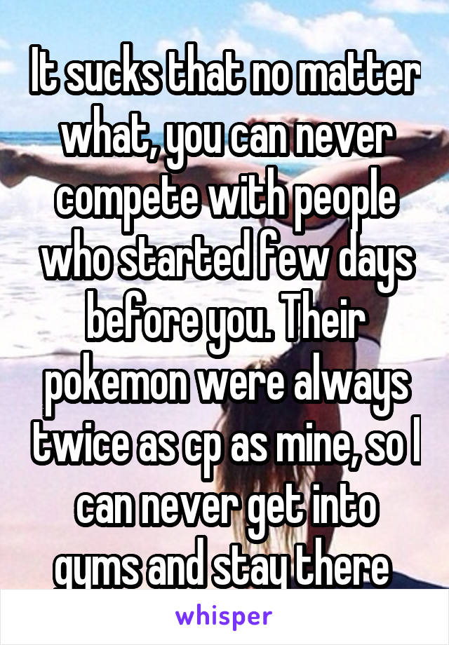 It sucks that no matter what, you can never compete with people who started few days before you. Their pokemon were always twice as cp as mine, so I can never get into gyms and stay there